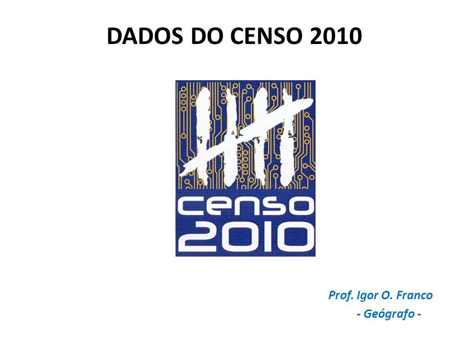 DADOS DO CENSO 2010 Prof. Igor O. Franco - Geógrafo -