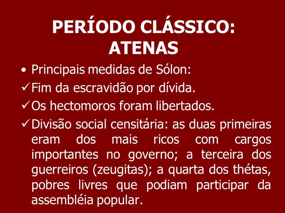 PERÍODO CLÁSSICO: ATENAS Importância da medidas de Sólon: O poder político estava baseado na riqueza e não no nascimento.