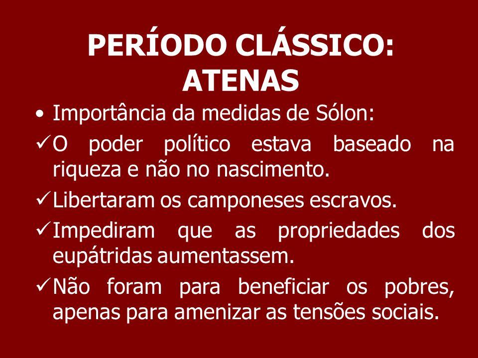 PERÍODO CLÁSSICO: ATENAS As reformas de Sólon não deram certo por que não tornaram a distribuição de riqueza na sociedade ateniense mais justa.