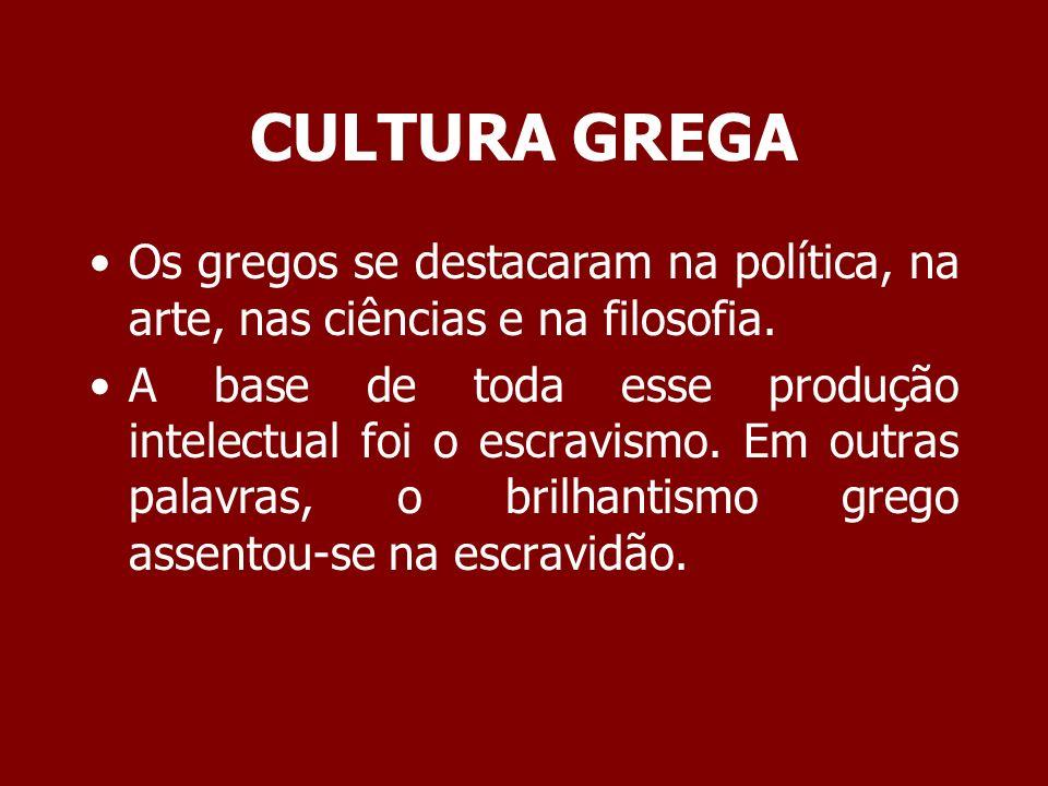 CULTURA GREGA Os gregos se destacaram na política, na arte, nas ciências e na filosofia. A base de toda esse produção intelectual foi o escravismo. Em