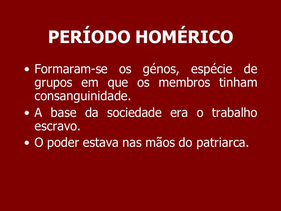 PERÍODO HOMÉRICO Formaram-se os génos, espécie de grupos em que os membros tinham consanguinidade. A base da sociedade era o trabalho escravo. O poder