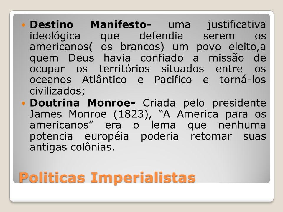 Politicas Imperialistas Destino Manifesto- uma justificativa ideológica que defendia serem os americanos( os brancos) um povo eleito,a quem Deus havia