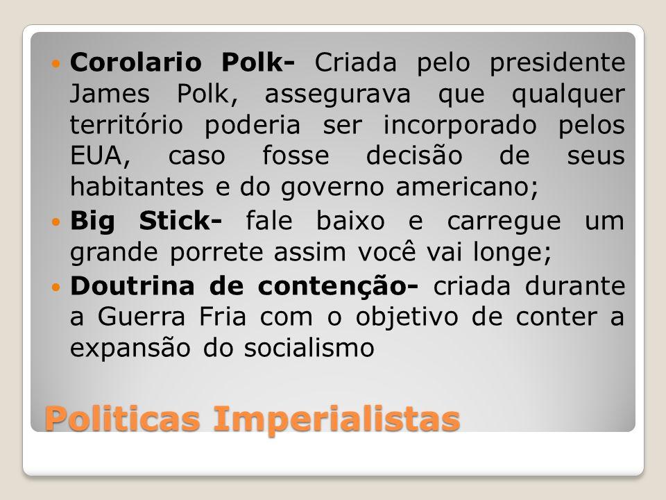 Politicas Imperialistas Corolario Polk- Criada pelo presidente James Polk, assegurava que qualquer território poderia ser incorporado pelos EUA, caso