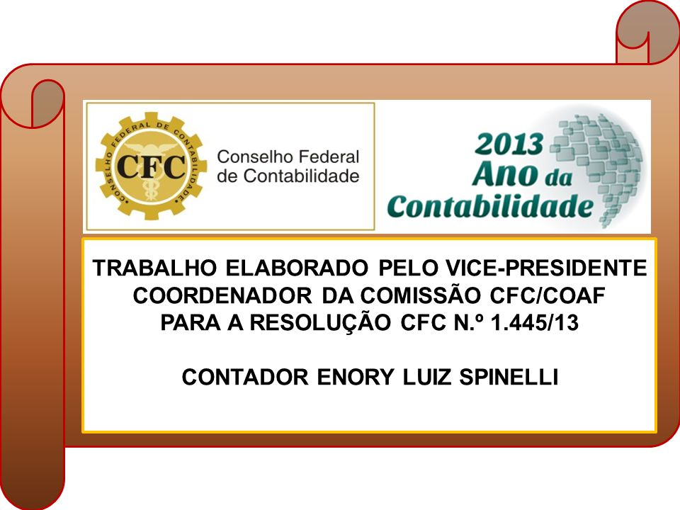 C TRABALHO ELABORADO PELO VICE-PRESIDENTE COORDENADOR DA COMISSÃO CFC/COAF PARA A RESOLUÇÃO CFC N.º 1.445/13 CONTADOR ENORY LUIZ SPINELLI