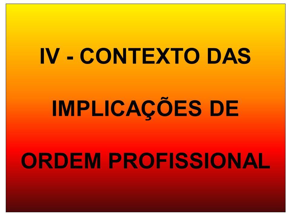 IV - CONTEXTO DAS IMPLICAÇÕES DE ORDEM PROFISSIONAL