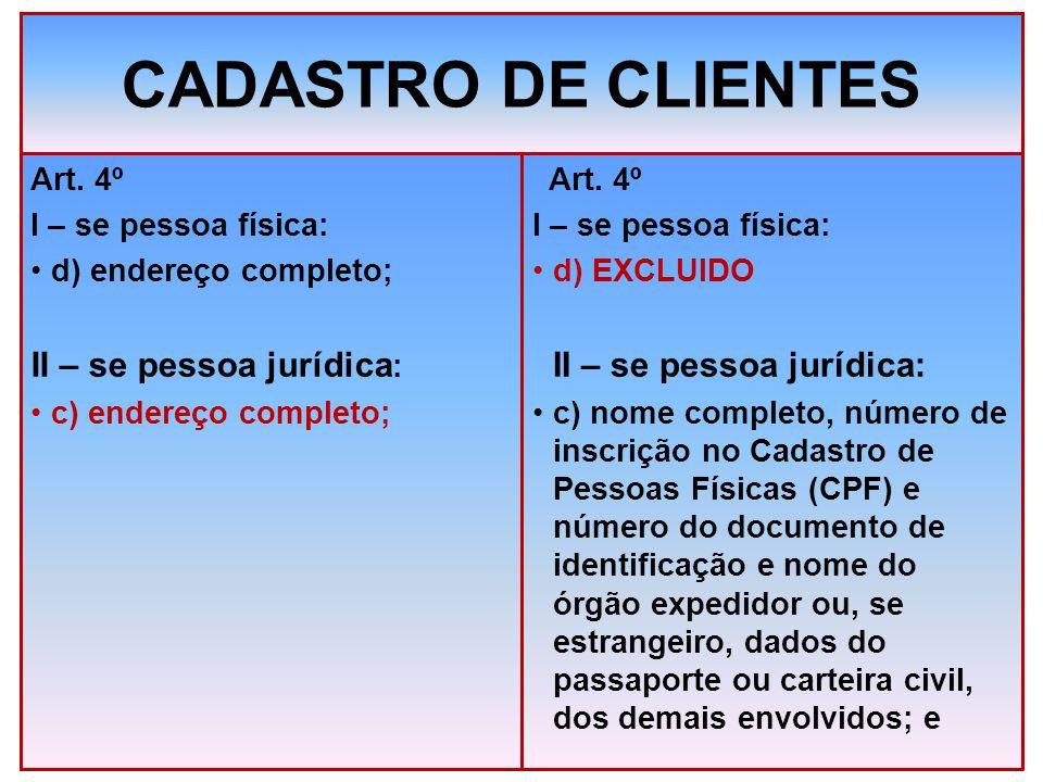CADASTRO DE CLIENTES Art. 4º I – se pessoa física: d) endereço completo; II – se pessoa jurídica : c) endereço completo; Art. 4º I – se pessoa física: