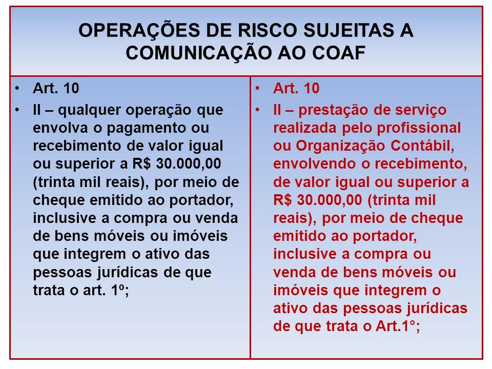 OPERAÇÕES DE RISCO SUJEITAS A COMUNICAÇÃO AO COAF Art. 10 II – qualquer operação que envolva o pagamento ou recebimento de valor igual ou superior a R