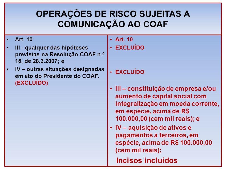 OPERAÇÕES DE RISCO SUJEITAS A COMUNICAÇÃO AO COAF Art. 10 III - qualquer das hipóteses previstas na Resolução COAF n.º 15, de 28.3.2007; e IV – outras