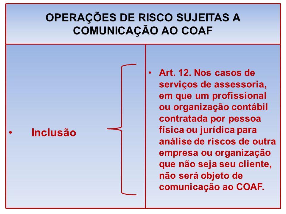 OPERAÇÕES DE RISCO SUJEITAS A COMUNICAÇÃO AO COAF Art. 12. Nos casos de serviços de assessoria, em que um profissional ou organização contábil contrat
