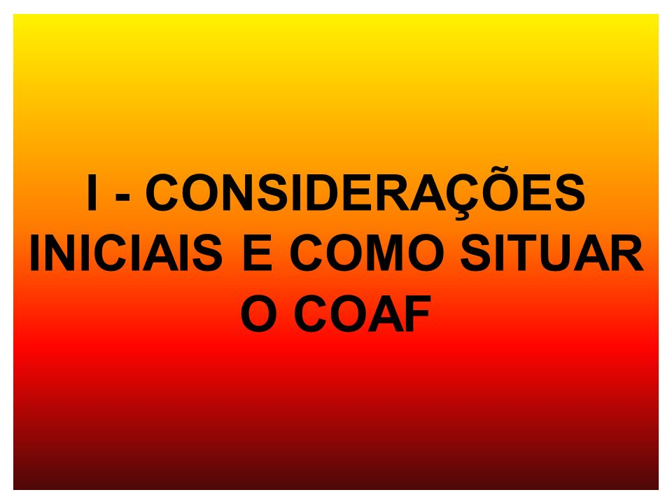 I - CONSIDERAÇÕES INICIAIS E COMO SITUAR O COAF