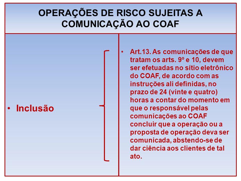 OPERAÇÕES DE RISCO SUJEITAS A COMUNICAÇÃO AO COAF Inclusão Art.13. As comunicações de que tratam os arts. 9º e 10, devem ser efetuadas no sítio eletrô