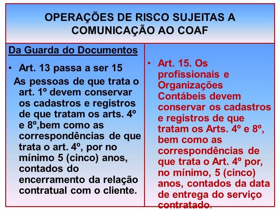 OPERAÇÕES DE RISCO SUJEITAS A COMUNICAÇÃO AO COAF Da Guarda do Documentos Art. 13 passa a ser 15 As pessoas de que trata o art. 1º devem conservar os