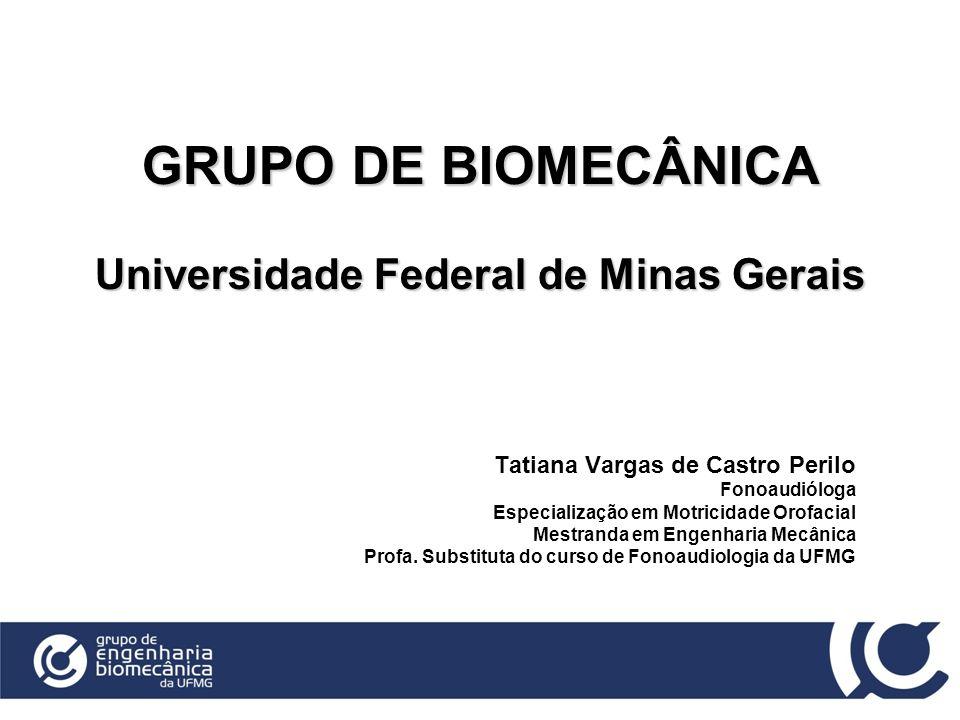 GRUPO DE BIOMECÂNICA Universidade Federal de Minas Gerais Tatiana Vargas de Castro Perilo Fonoaudióloga Especialização em Motricidade Orofacial Mestra