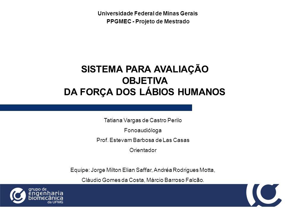 SISTEMA PARA AVALIAÇÃO OBJETIVA DA FORÇA DOS LÁBIOS HUMANOS Universidade Federal de Minas Gerais PPGMEC - Projeto de Mestrado Tatiana Vargas de Castro
