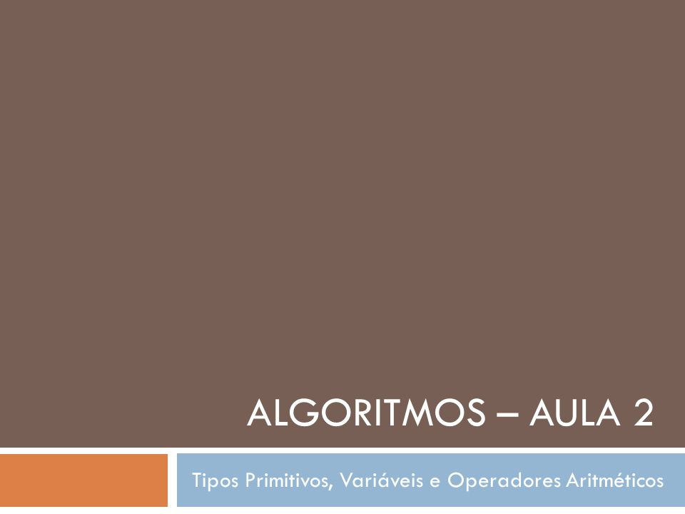 ALGORITMOS – AULA 2 Tipos Primitivos, Variáveis e Operadores Aritméticos