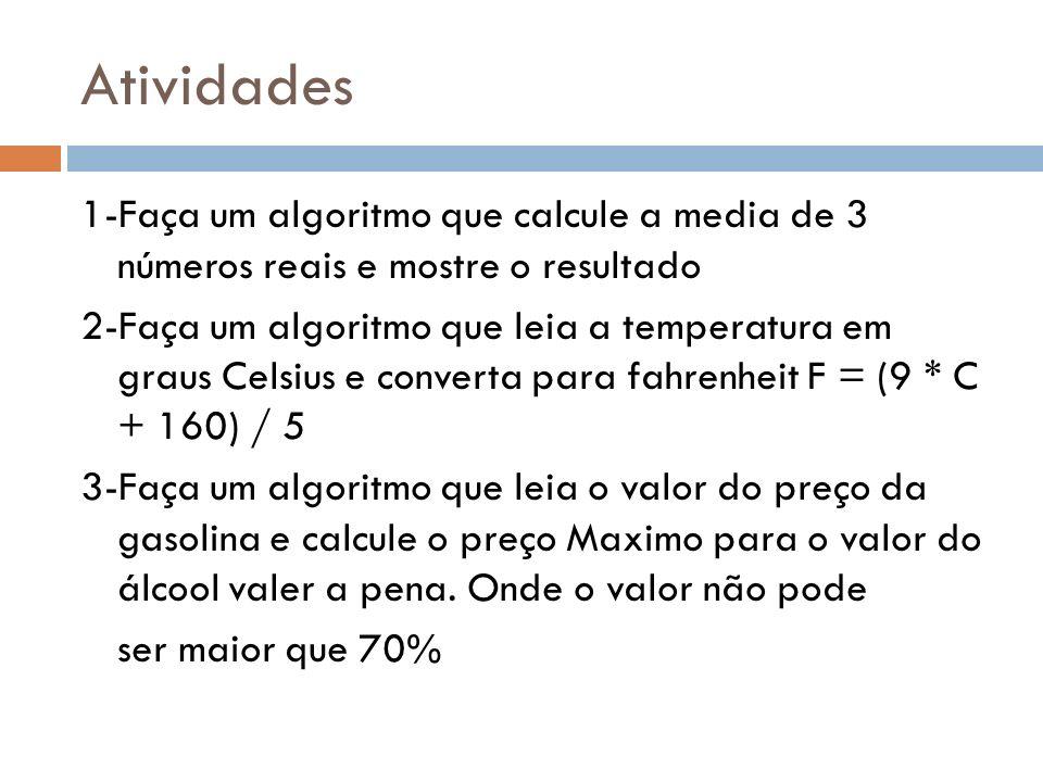 Atividades 1-Faça um algoritmo que calcule a media de 3 números reais e mostre o resultado 2-Faça um algoritmo que leia a temperatura em graus Celsius