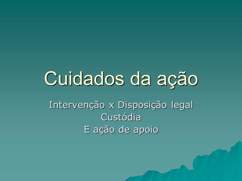 Cuidados da ação Intervenção x Disposição legal Custódia E ação de apoio
