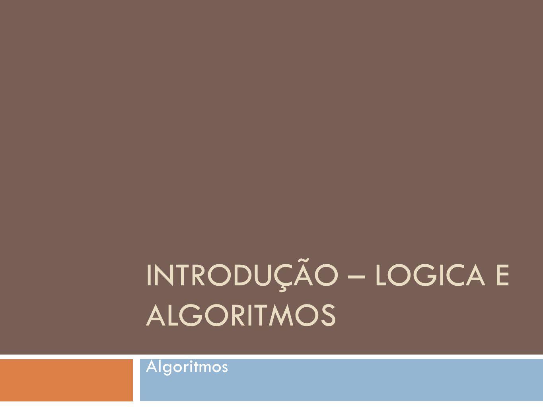 INTRODUÇÃO – LOGICA E ALGORITMOS Algoritmos