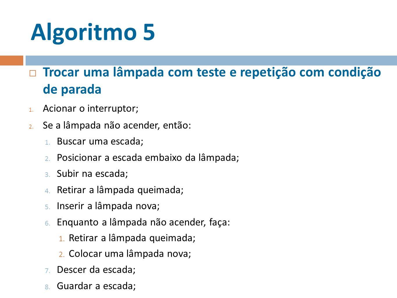 Algoritmo 5 Trocar uma lâmpada com teste e repetição com condição de parada 1. Acionar o interruptor; 2. Se a lâmpada não acender, então: 1. Buscar um