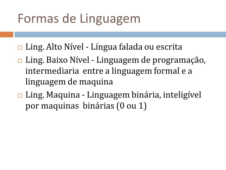 Formas de Linguagem Ling. Alto Nível - Língua falada ou escrita Ling. Baixo Nível - Linguagem de programação, intermediaria entre a linguagem formal e
