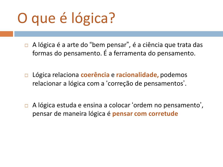 O que é lógica? A lógica é a arte do bem pensar, é a ciência que trata das formas do pensamento. É a ferramenta do pensamento. Lógica relaciona coerên
