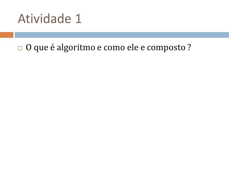 Atividade 1 O que é algoritmo e como ele e composto ?