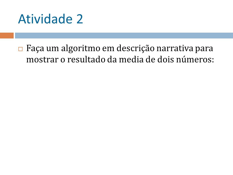 Atividade 2 Faça um algoritmo em descrição narrativa para mostrar o resultado da media de dois números: