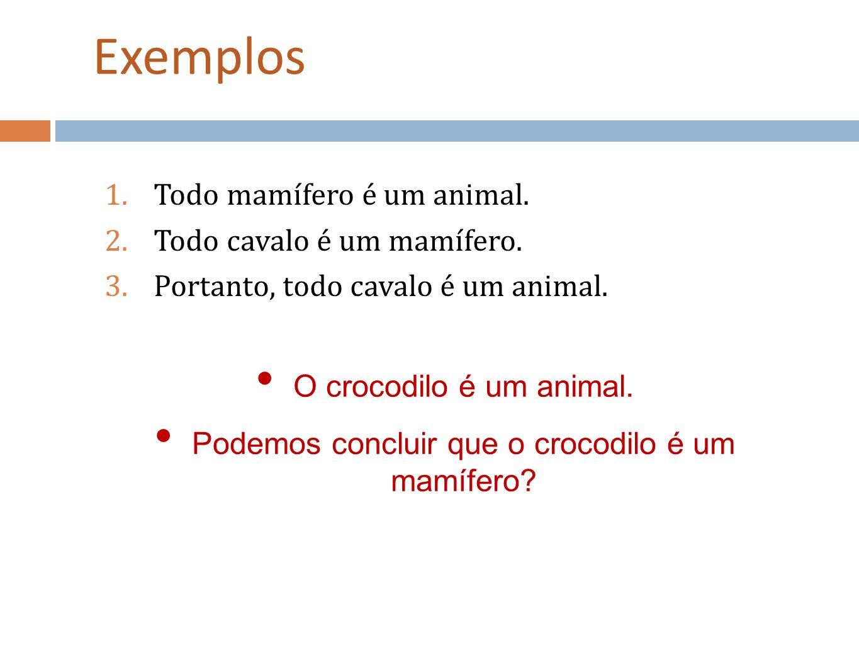 Exemplos 1.Todo mamífero é um animal. 2.Todo cavalo é um mamífero. 3.Portanto, todo cavalo é um animal. O crocodilo é um animal. Podemos concluir que