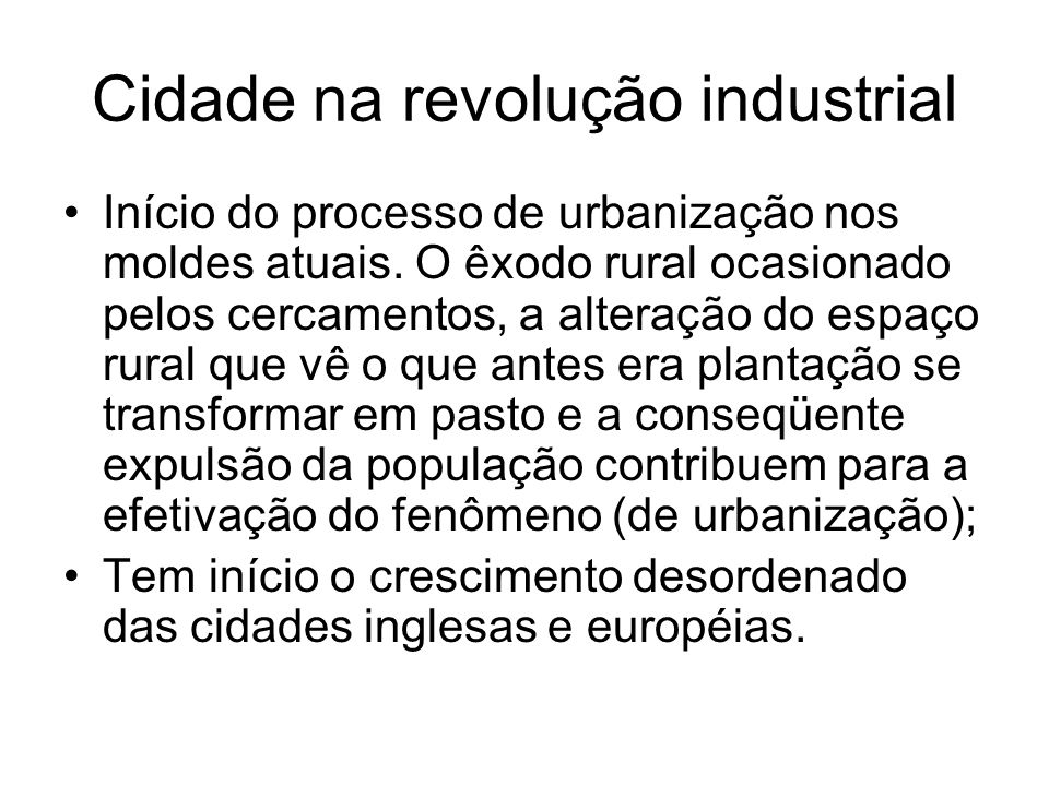 Cidade na revolução industrial Início do processo de urbanização nos moldes atuais. O êxodo rural ocasionado pelos cercamentos, a alteração do espaço
