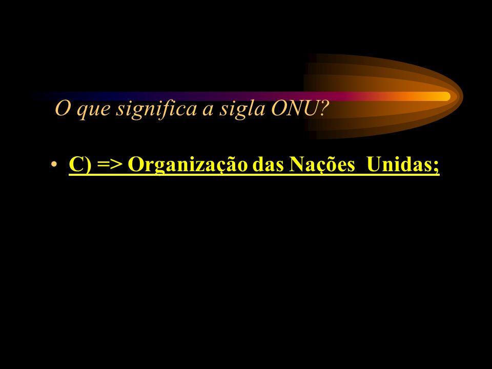 O que significa a sigla ONU? A) => Orçamento Nacional Único; B) => Organismo Nacional Unilateral; C) => Organização das Nações Unidas; D) => Organizaç