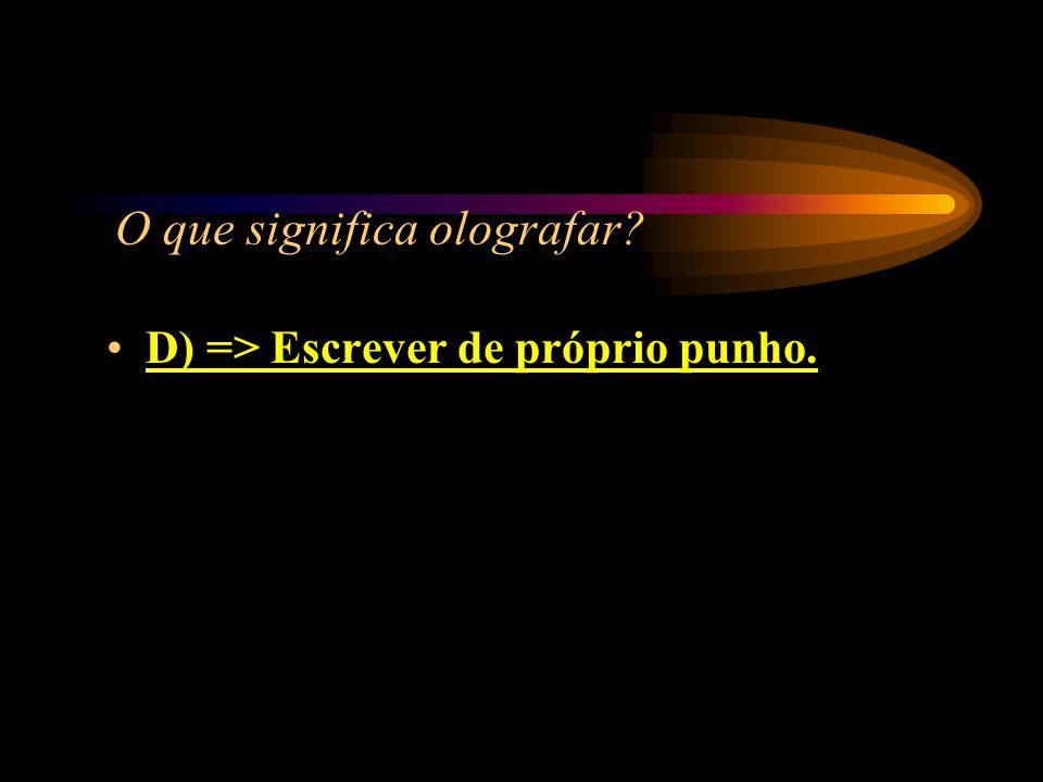 O que significa olografar? A) => Olhar fotografias; B) => Datilografar; C) => Digitar; D) => Escrever de próprio punho.