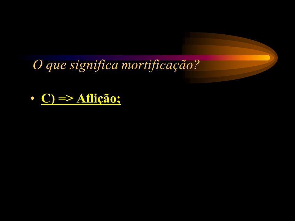 O que significa mortificação? A) => Morte; B) => Amortecer; C) => Aflição; D) => Motivação.