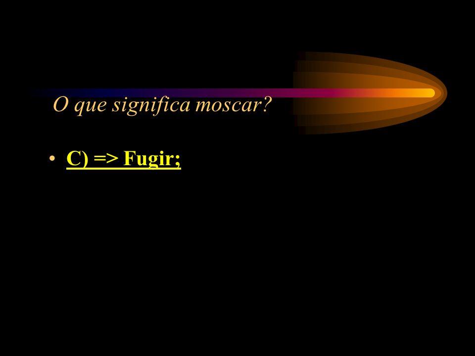 O que significa moscar? A) => Parado; B) => Desatento; C) => Fugir; D) => Morar com as moscas.