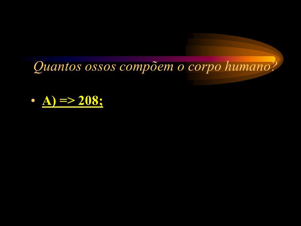Quantos ossos compõem o corpo humano? A) => 208; B) => 196; C) => 170; D) => 202.