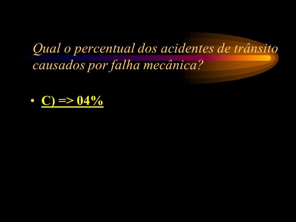 Qual o percentual dos acidentes de trânsito causados por falha mecânica? A) => 15% B) => 10% C) => 04% D) => 07%