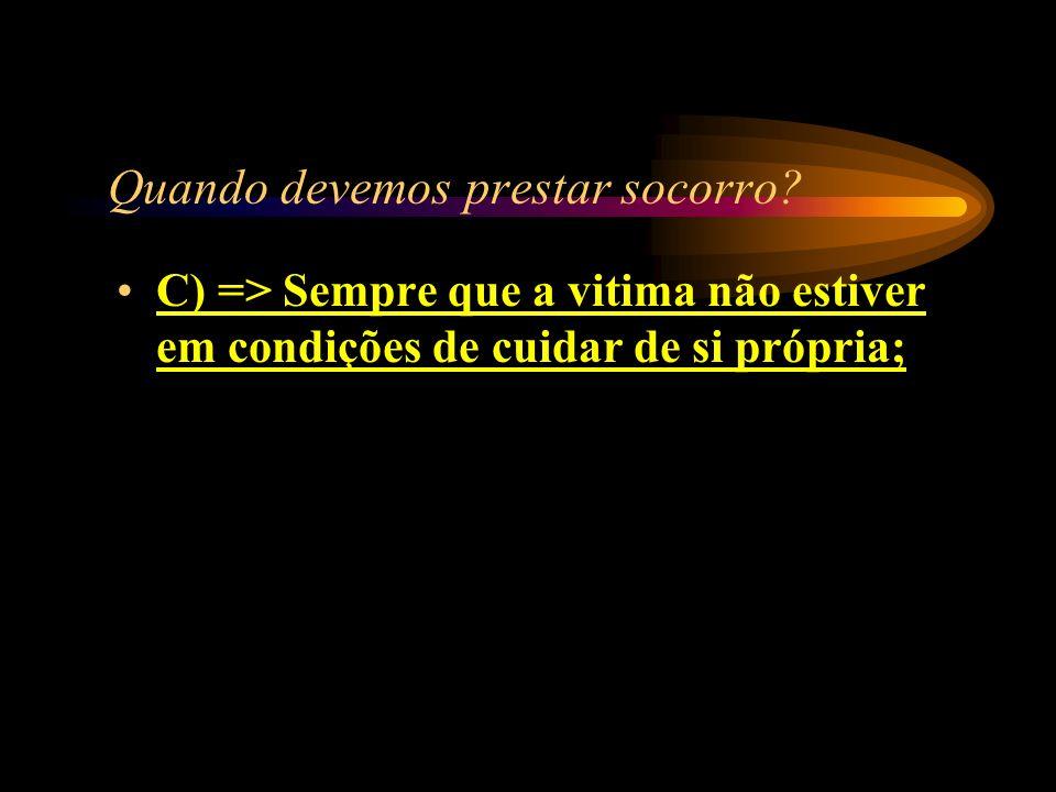 Quando devemos prestar socorro? A) => Quando solicitado; B) => Aos nossos amigos; C) => Sempre que a vitima não estiver em condições de cuidar de si p
