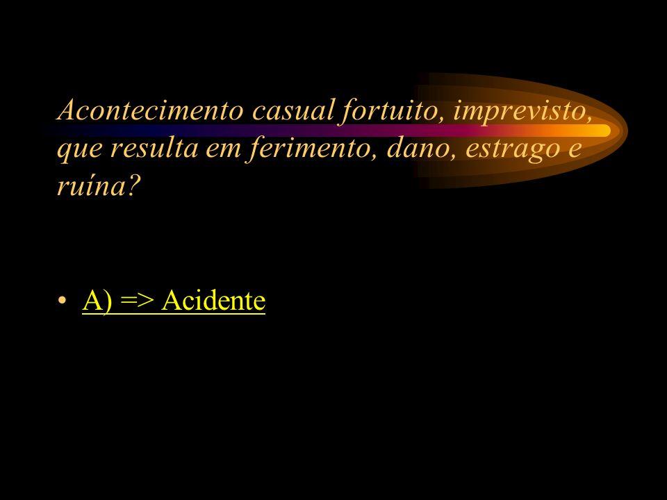 Acontecimento casual fortuito, imprevisto, que resulta em ferimento, dano, estrago e ruína? A) => Acidente B) => Incêndio C) => Doença D) => Cheque se