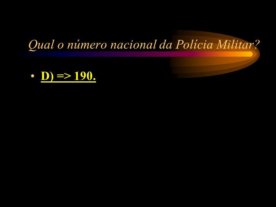 Qual o número nacional da Polícia Militar? A) => 193; B) => 194; C) => 191; D) => 190.