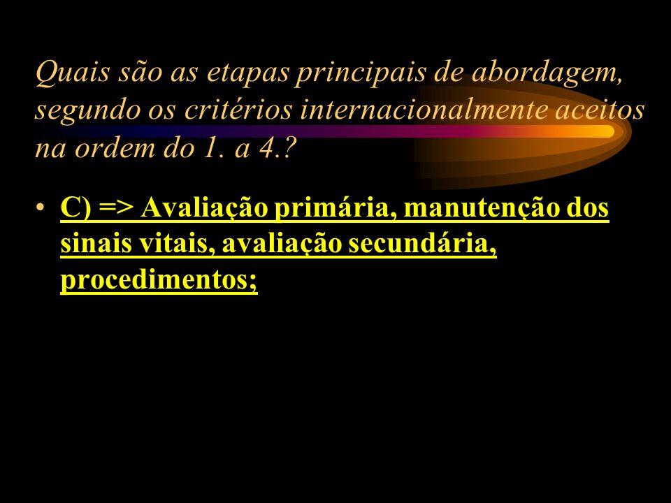 Quais são as etapas principais de abordagem segundo os critérios internacionalmente aceitos na ordem do 1. a 4.? A) => Avaliação secundária, procedime