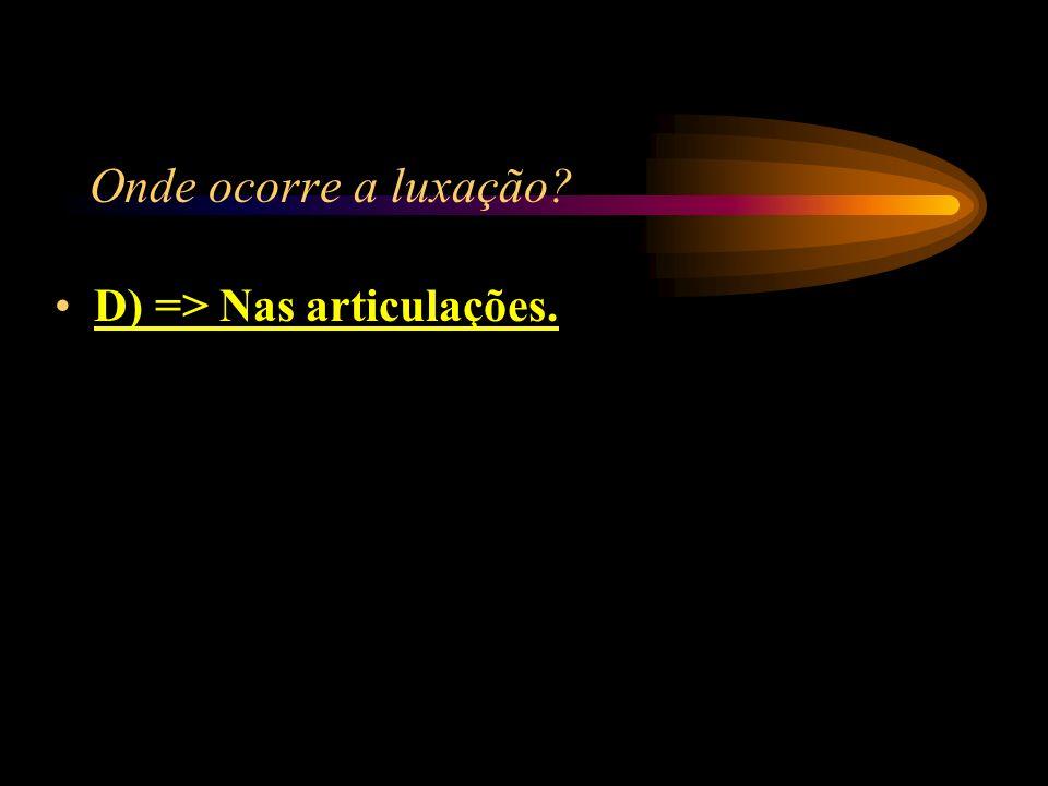 Onde ocorre a luxação? A) => Na cabeça; B) => Nos rins; C) => Nos olhos; D) => Nas articulações.
