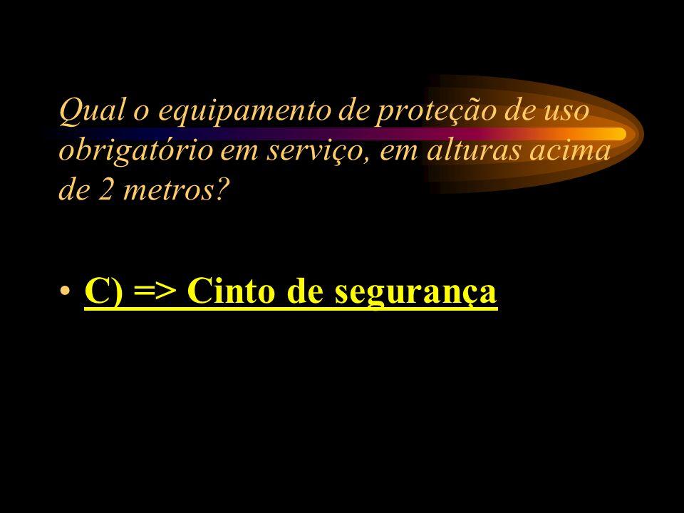 Qual o equipamento de proteção de uso obrigatório em serviço, em alturas acima de 2 metros? A) => Escadas especiais B) => Andaime C) => Cinto de segur