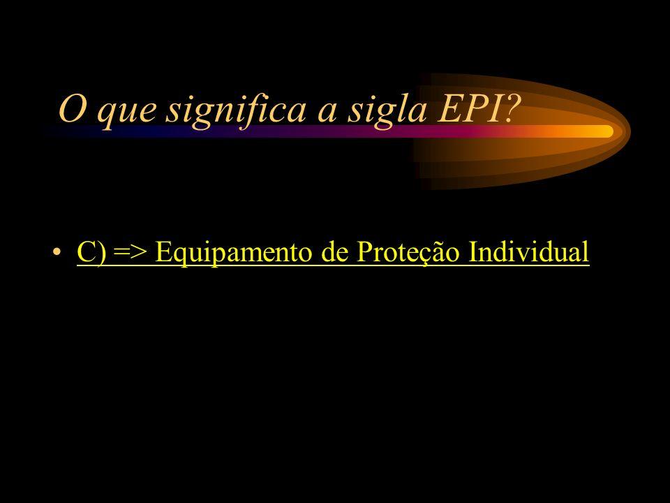 O que significa a sigla EPI? A) => Equipamento para Uso Interno B) => Equipamento para Uso Imediato C) => Equipamento de Proteção Individual D) => Equ