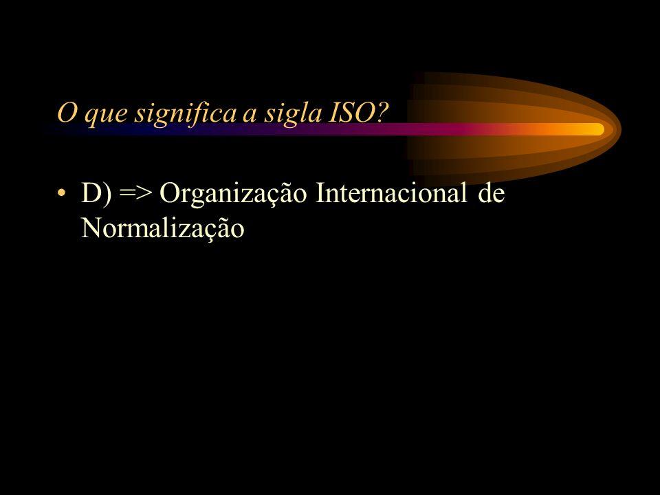 O que significa a sigla ISO? A) => Instituto Social de Obras B) => Instituto de Serviços de Operacionais C) => Imposto Sobre Obras D) => Organização I