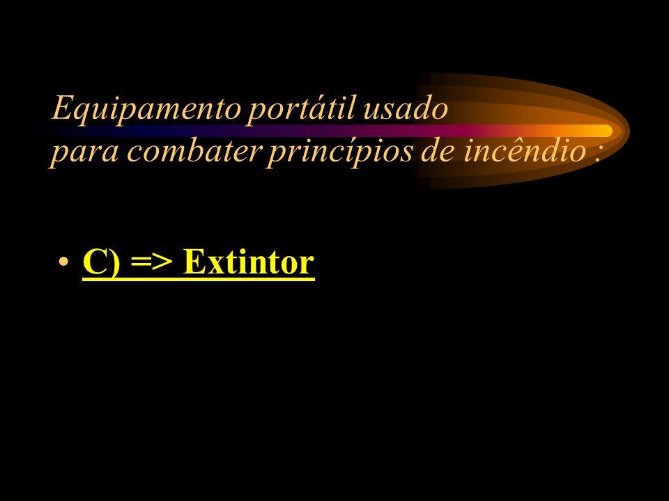 Equipamento portátil usado para combater princípios de incêndio : A) =>Mangueira de incêndio; B) =>Balde de água; C) => Extintor; D) => Springler.