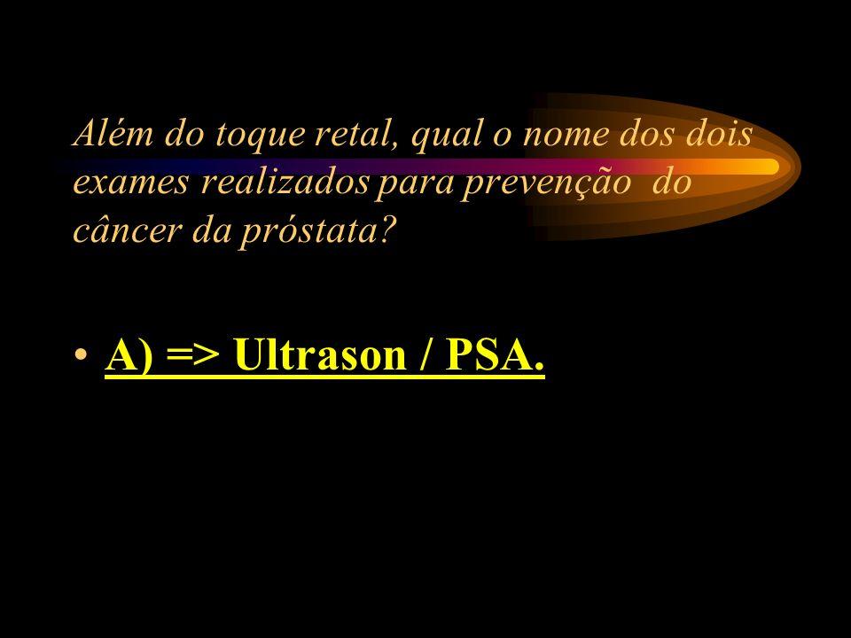 Além do toque retal, qual o nome dos dois exames realizados para prevenção do câncer da próstata? A) => Ultrason / PSA. B) => Hemograma / Ultrason C)