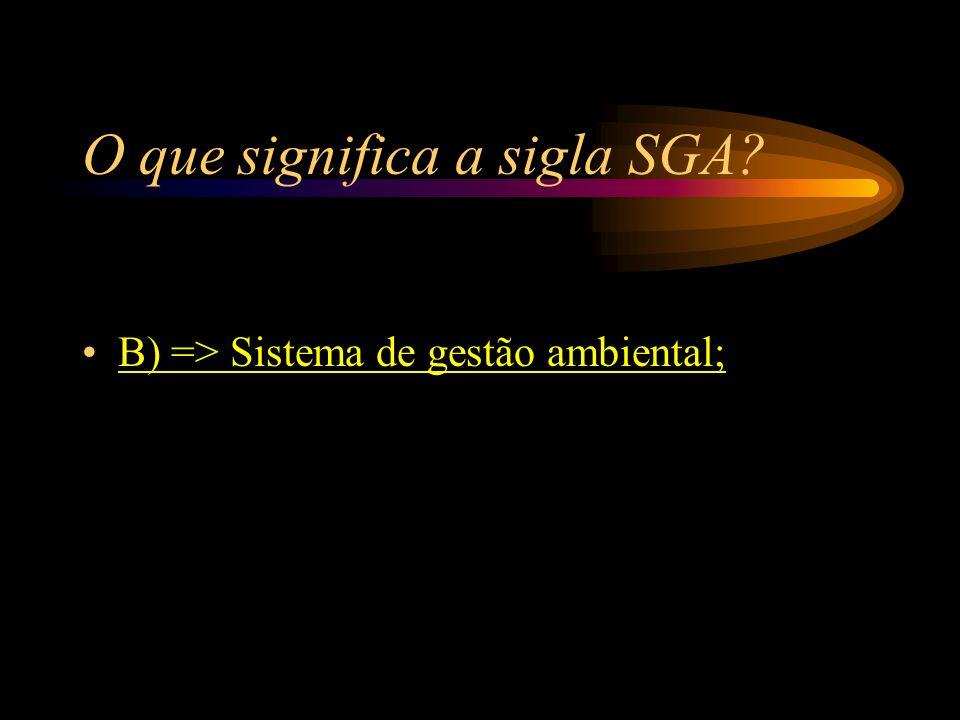 O que significa a sigla SGA? A) => Setor de Gastos Ambientais; B) => Sistema de gestão ambiental; C) => Serviços gerais atmosféricos; D) => Semana de