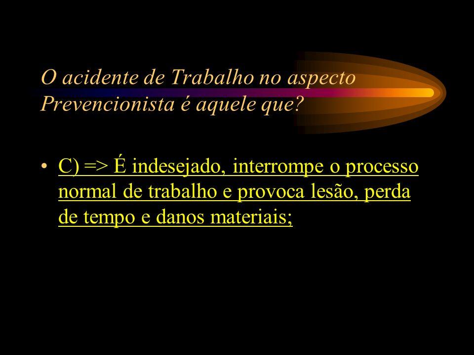 O acidente de Trabalho no aspecto Prevencionista é aquele que? A) => Acontece no trajeto de casa ao trabalho ou trabalho para casa; B) => Ocorre pelo