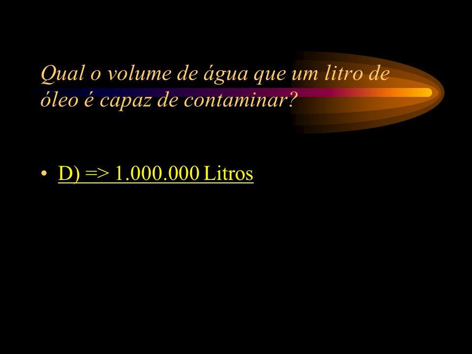 Qual o volume de água que um litro de óleo é capaz de contaminar? A) => 10.000 Litros; B) => 100 Litros; C) => 1.000.000.000 Litros; D) => 1.000.000.