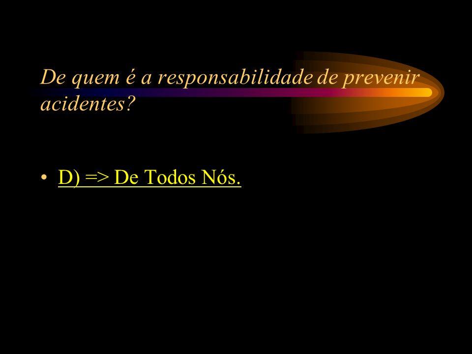 De quem é a responsabilidade de prevenir acidentes? A) => Do Encarregado; B) => Do Colaborador; C) => Da Segurança do Trabalho; D) => De Todos Nós.