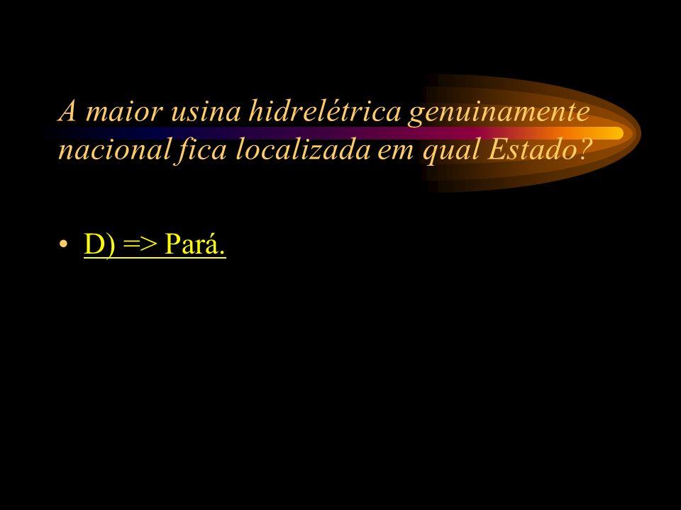 A maior usina hidrelétrica genuinamente nacional fica localizada em qual Estado? A) => Minas Gerais; B) => Paraná; C) => São Paulo; D) => Pará.